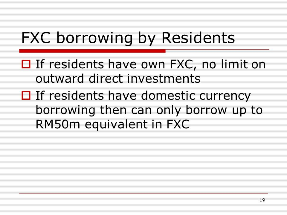 FXC borrowing by Residents If residents have own FXC, no limit on outward direct investments If residents have domestic currency borrowing then can on