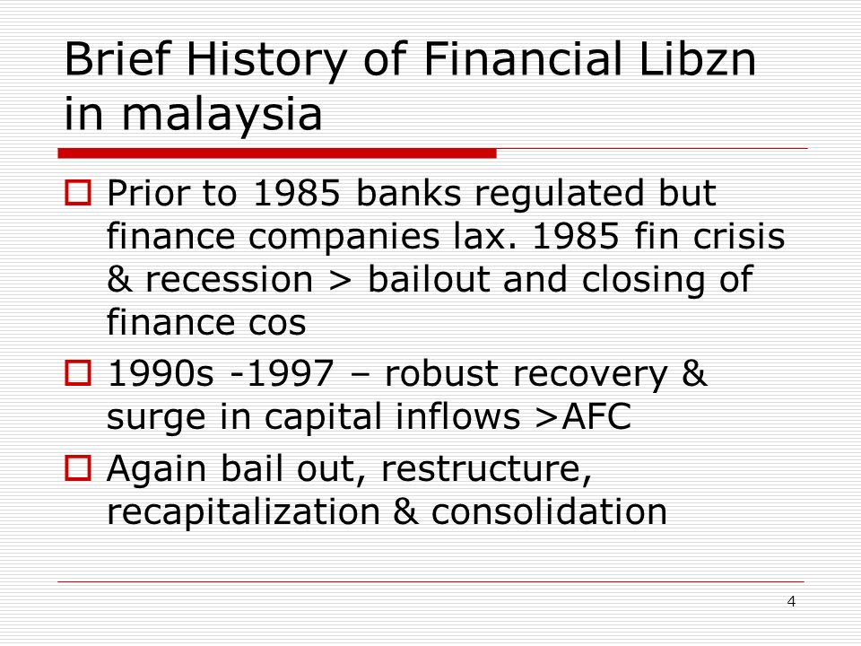 Brief History of Financial Libzn in malaysia Prior to 1985 banks regulated but finance companies lax. 1985 fin crisis & recession > bailout and closin