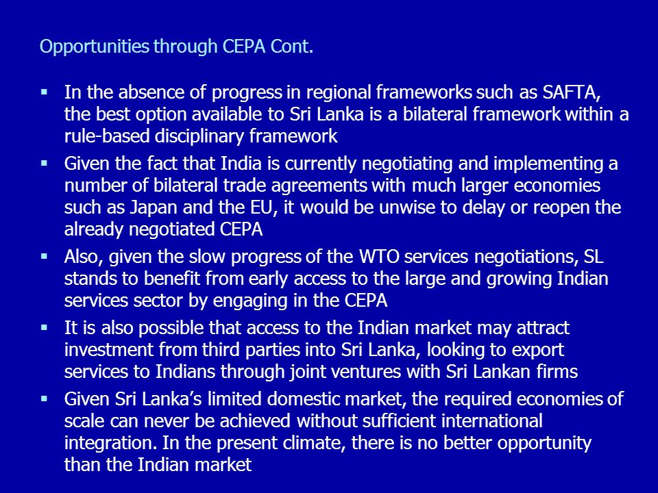 Opportunities through CEPA Cont. In the absence of progress in regional frameworks such as SAFTA, the best option available to Sri Lanka is a bilatera