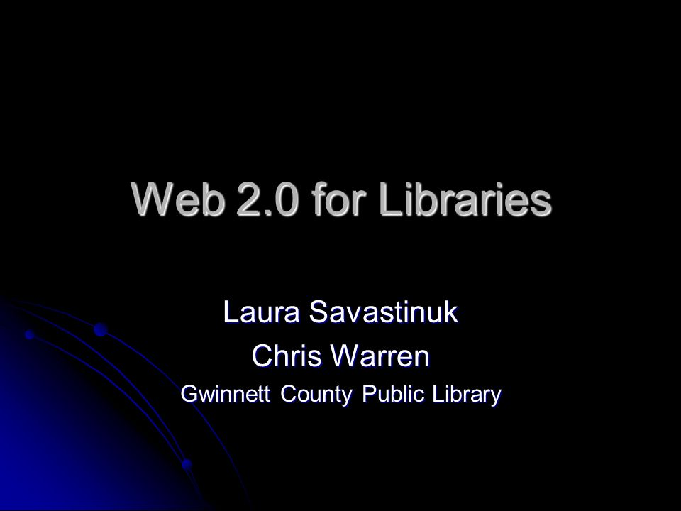 Web 2.0 for Libraries Laura Savastinuk Chris Warren Gwinnett County Public Library