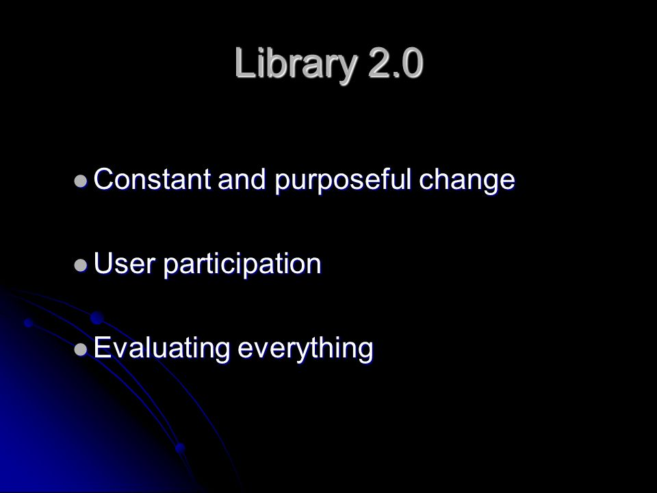 Library 2.0 Constant and purposeful change Constant and purposeful change User participation User participation Evaluating everything Evaluating everything
