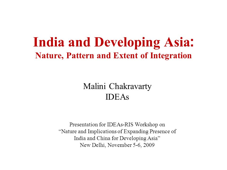 Malini Chakravarty IDEAs Presentation for IDEAs-RIS Workshop on Nature and Implications of Expanding Presence of India and China for Developing Asia New Delhi, November 5-6, 2009 India and Developing Asia : Nature, Pattern and Extent of Integration