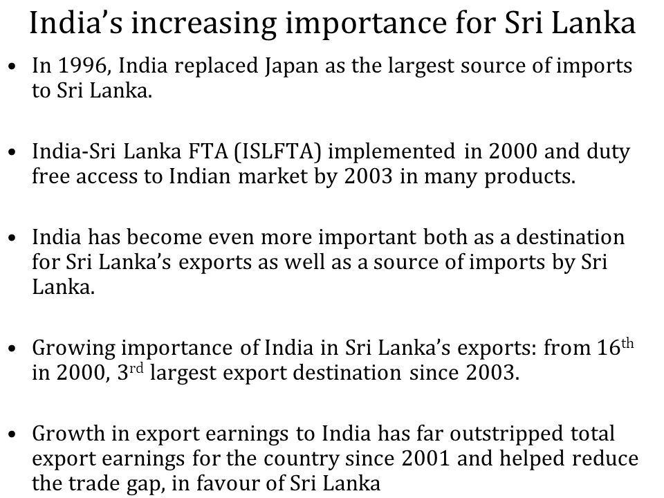 Indias increasing importance for Sri Lanka In 1996, India replaced Japan as the largest source of imports to Sri Lanka.
