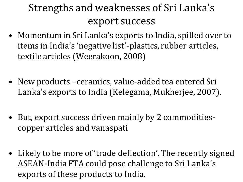 Strengths and weaknesses of Sri Lankas export success Momentum in Sri Lankas exports to India, spilled over to items in Indias negative list-plastics, rubber articles, textile articles (Weerakoon, 2008) New products –ceramics, value-added tea entered Sri Lankas exports to India (Kelegama, Mukherjee, 2007).