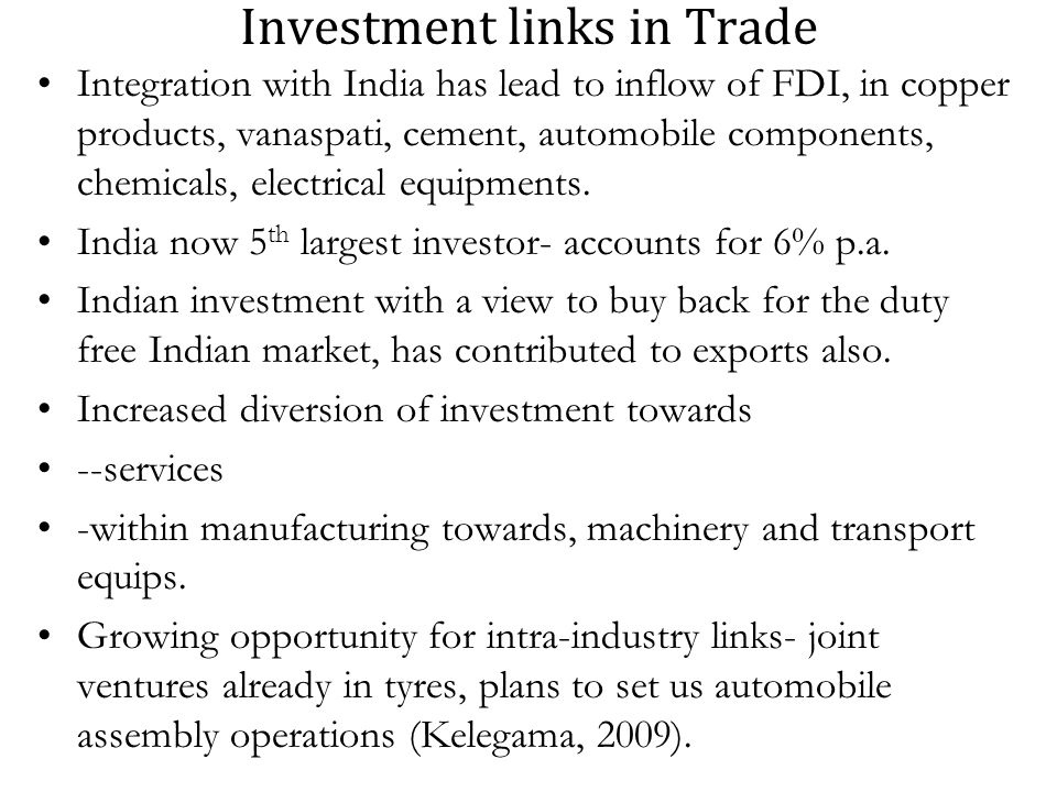 Investment links in Trade Integration with India has lead to inflow of FDI, in copper products, vanaspati, cement, automobile components, chemicals, electrical equipments.