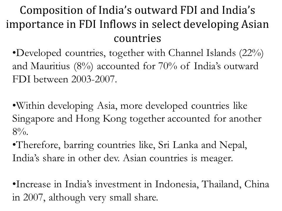 Composition of Indias outward FDI and Indias importance in FDI Inflows in select developing Asian countries Developed countries, together with Channel Islands (22%) and Mauritius (8%) accounted for 70% of Indias outward FDI between 2003-2007.