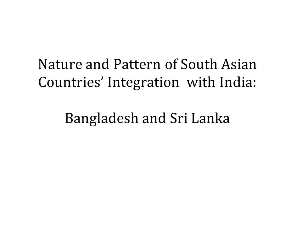 Nature and Pattern of South Asian Countries Integration with India: Bangladesh and Sri Lanka
