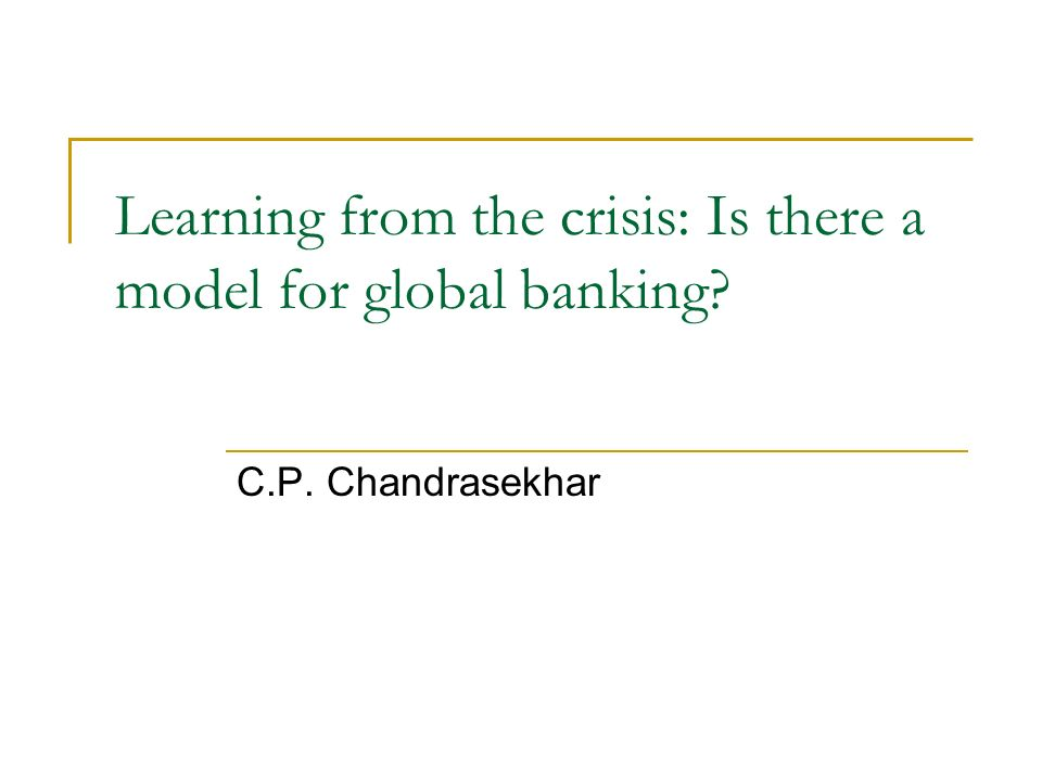 Learning from the crisis: Is there a model for global banking C.P. Chandrasekhar