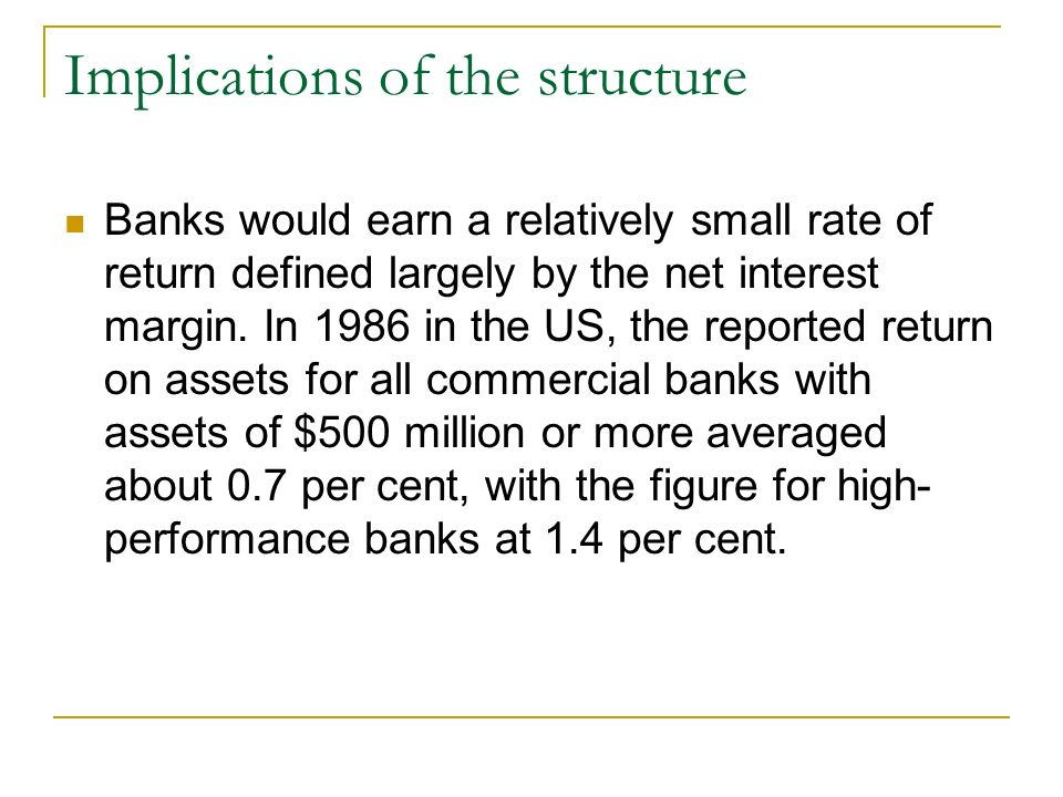 Implications of the structure Banks would earn a relatively small rate of return defined largely by the net interest margin.