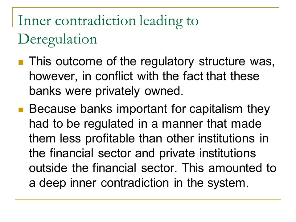 Inner contradiction leading to Deregulation This outcome of the regulatory structure was, however, in conflict with the fact that these banks were privately owned.
