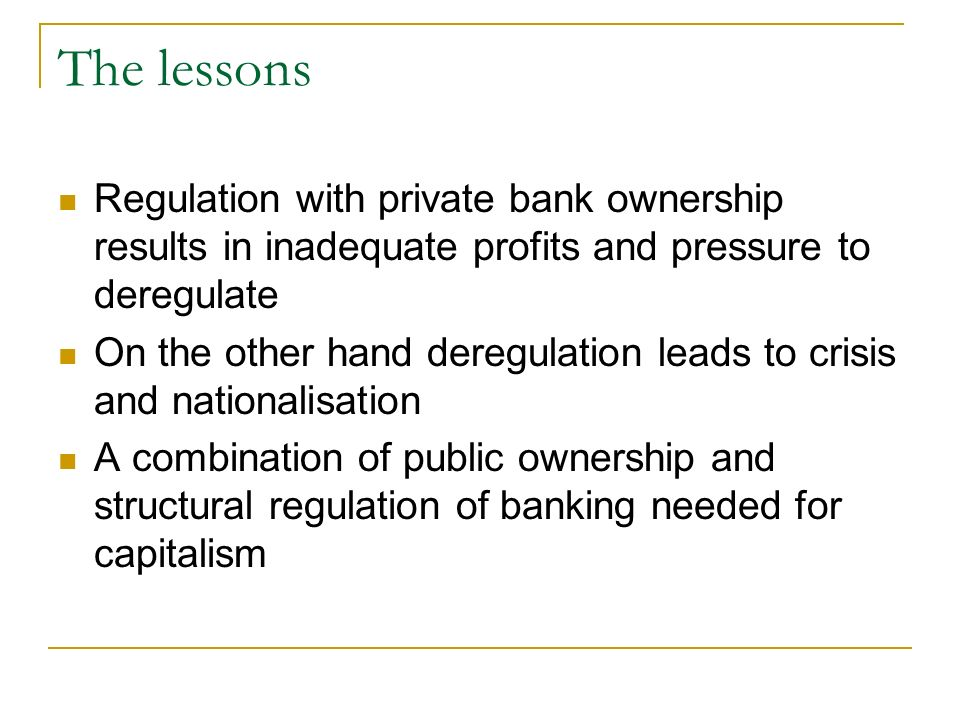 The lessons Regulation with private bank ownership results in inadequate profits and pressure to deregulate On the other hand deregulation leads to crisis and nationalisation A combination of public ownership and structural regulation of banking needed for capitalism