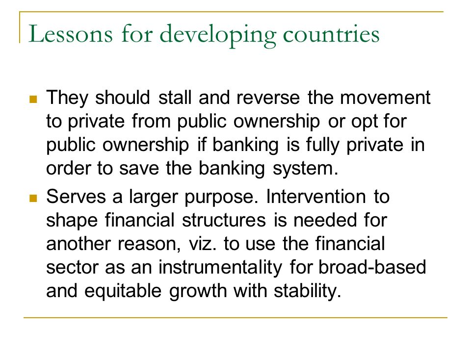 Lessons for developing countries They should stall and reverse the movement to private from public ownership or opt for public ownership if banking is fully private in order to save the banking system.