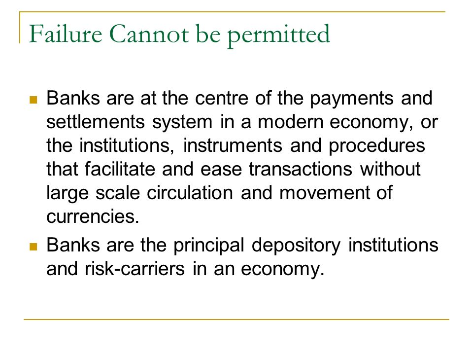 Failure Cannot be permitted Banks are at the centre of the payments and settlements system in a modern economy, or the institutions, instruments and procedures that facilitate and ease transactions without large scale circulation and movement of currencies.