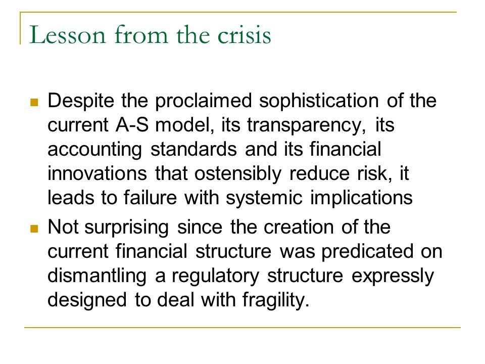 Lesson from the crisis Despite the proclaimed sophistication of the current A-S model, its transparency, its accounting standards and its financial innovations that ostensibly reduce risk, it leads to failure with systemic implications Not surprising since the creation of the current financial structure was predicated on dismantling a regulatory structure expressly designed to deal with fragility.