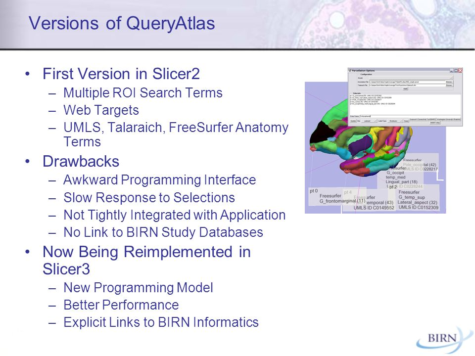 Versions of QueryAtlas First Version in Slicer2 –Multiple ROI Search Terms –Web Targets –UMLS, Talaraich, FreeSurfer Anatomy Terms Drawbacks –Awkward Programming Interface –Slow Response to Selections –Not Tightly Integrated with Application –No Link to BIRN Study Databases Now Being Reimplemented in Slicer3 –New Programming Model –Better Performance –Explicit Links to BIRN Informatics