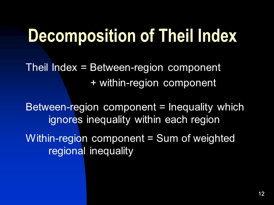 12 Decomposition of Theil Index Theil Index = Between-region component + within-region component Between-region component = Inequality which ignores i
