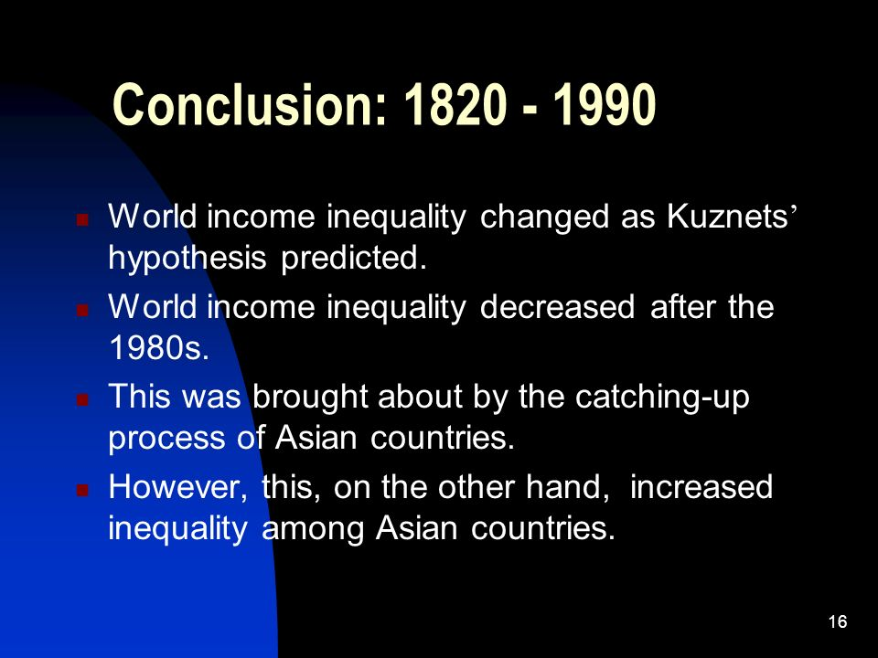 16 Conclusion: 1820 - 1990 World income inequality changed as Kuznets hypothesis predicted.