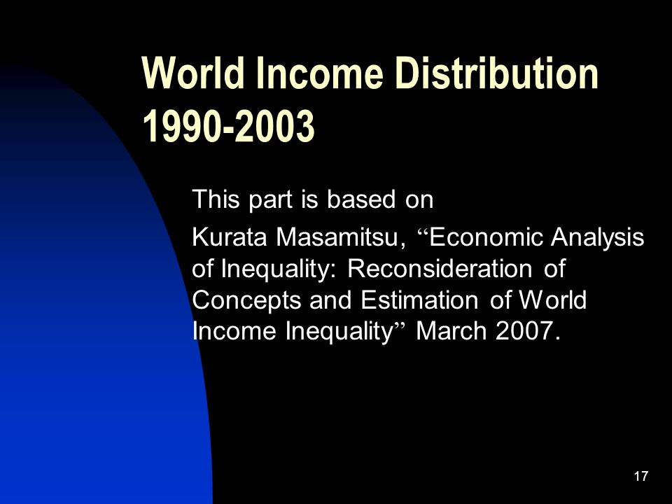 17 World Income Distribution 1990-2003 This part is based on Kurata Masamitsu, Economic Analysis of Inequality: Reconsideration of Concepts and Estimation of World Income Inequality March 2007.
