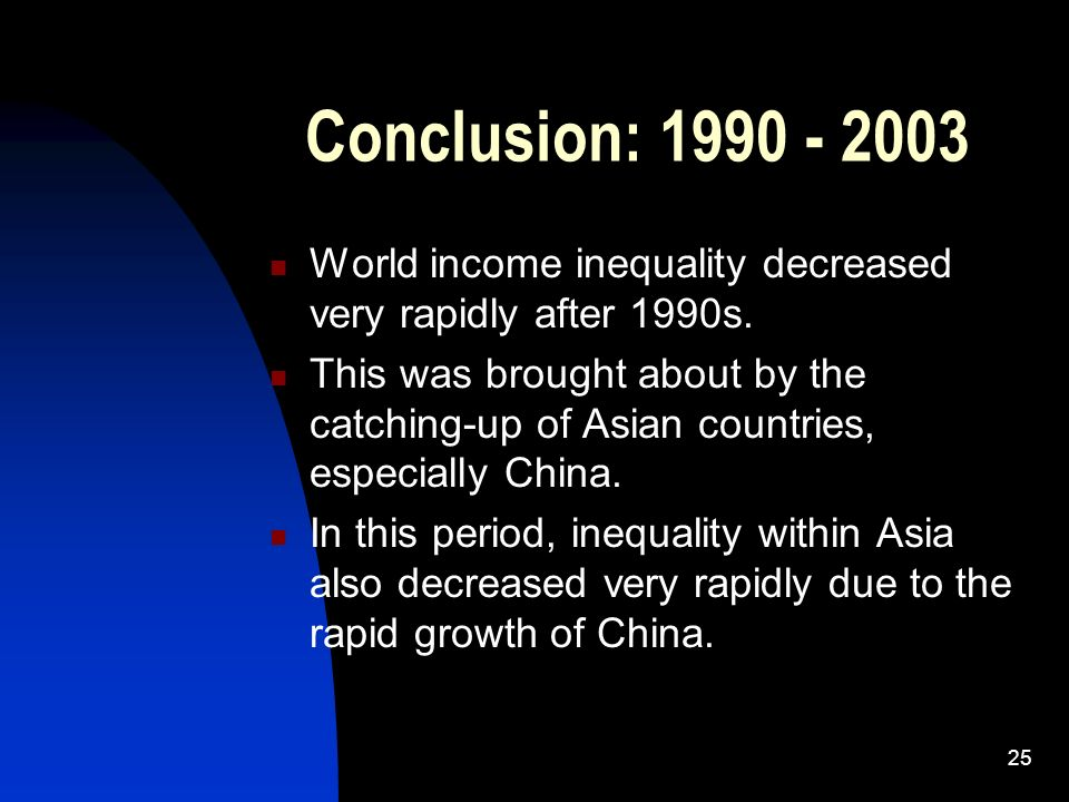 25 Conclusion: 1990 - 2003 World income inequality decreased very rapidly after 1990s. This was brought about by the catching-up of Asian countries, e