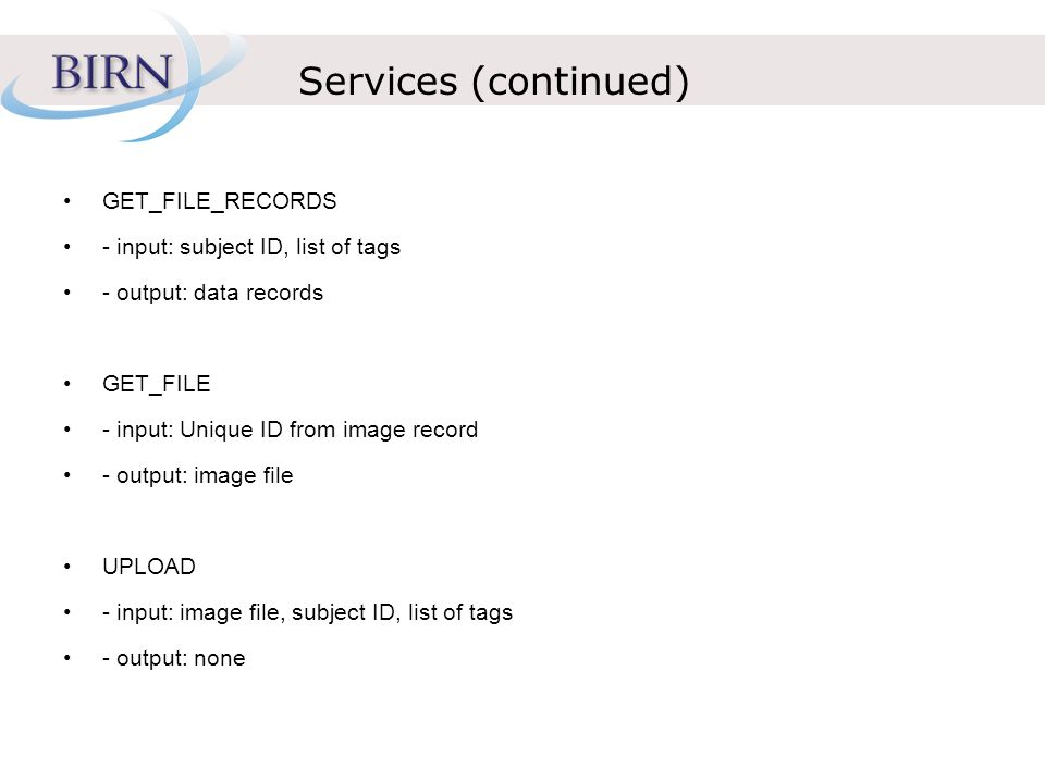 Services (continued) GET_FILE_RECORDS - input: subject ID, list of tags - output: data records GET_FILE - input: Unique ID from image record - output: image file UPLOAD - input: image file, subject ID, list of tags - output: none