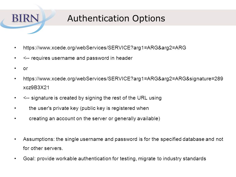 Authentication Options   arg1=ARG&arg2=ARG <-- requires username and password in header or   arg1=ARG&arg2=ARG&signature=289 xcz9B3X21 <-- signature is created by signing the rest of the URL using the user s private key (public key is registered when creating an account on the server or generally available) Assumptions: the single username and password is for the specified database and not for other servers.