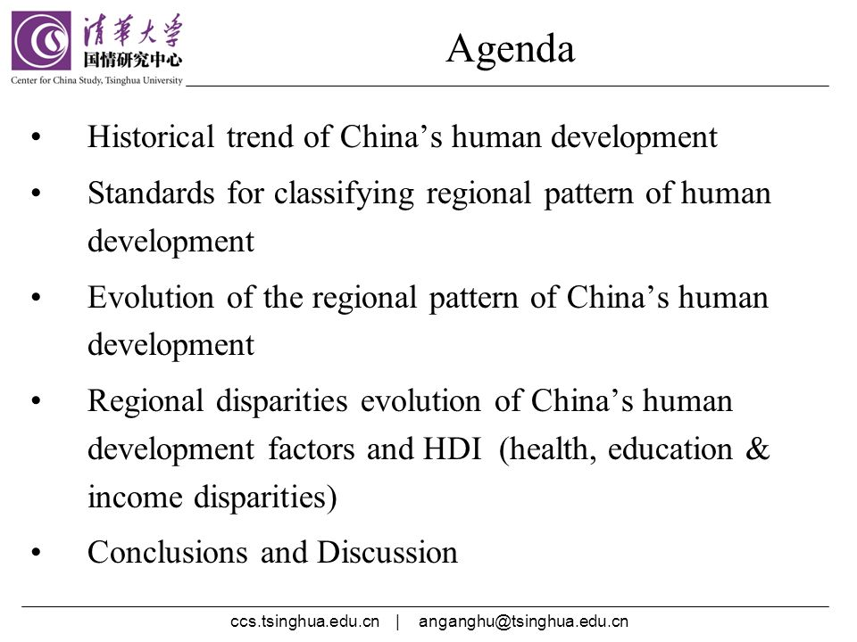ccs.tsinghua.edu.cn | Agenda Historical trend of Chinas human development Standards for classifying regional pattern of human development Evolution of the regional pattern of Chinas human development Regional disparities evolution of Chinas human development factors and HDI (health, education & income disparities) Conclusions and Discussion