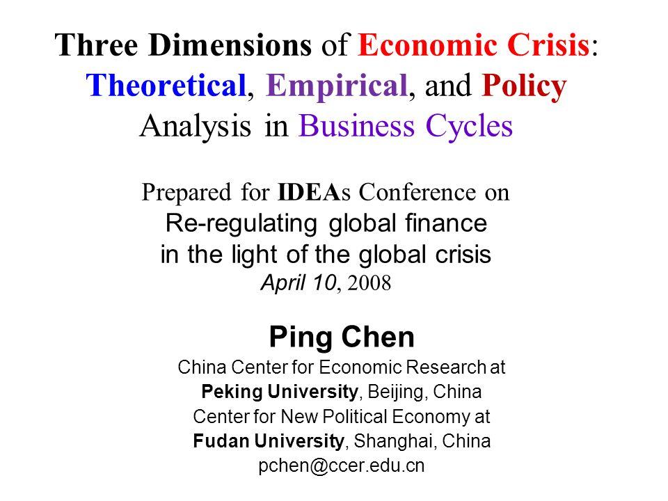 Three Dimensions of Economic Crisis: Theoretical, Empirical, and Policy Analysis in Business Cycles Prepared for IDEAs Conference on Re-regulating global finance in the light of the global crisis April 10, 2008 Ping Chen China Center for Economic Research at Peking University, Beijing, China Center for New Political Economy at Fudan University, Shanghai, China pchen@ccer.edu.cn