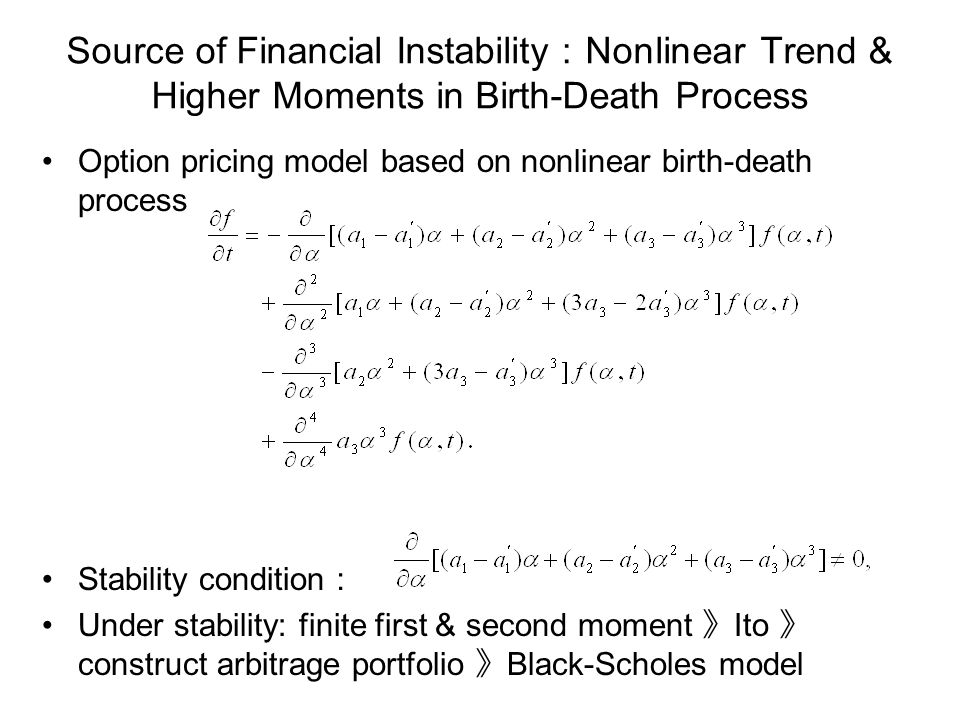 Source of Financial Instability Nonlinear Trend & Higher Moments in Birth-Death Process Option pricing model based on nonlinear birth-death process Stability condition Under stability: finite first & second moment Ito construct arbitrage portfolio Black-Scholes model