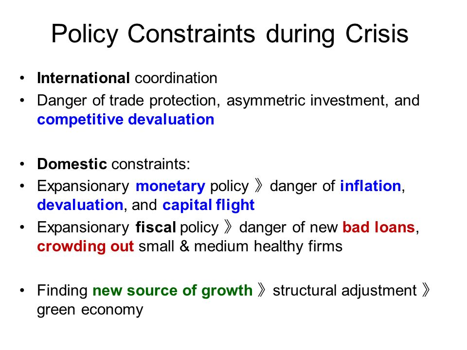 Policy Constraints during Crisis International coordination Danger of trade protection, asymmetric investment, and competitive devaluation Domestic constraints: Expansionary monetary policy danger of inflation, devaluation, and capital flight Expansionary fiscal policy danger of new bad loans, crowding out small & medium healthy firms Finding new source of growth structural adjustment green economy