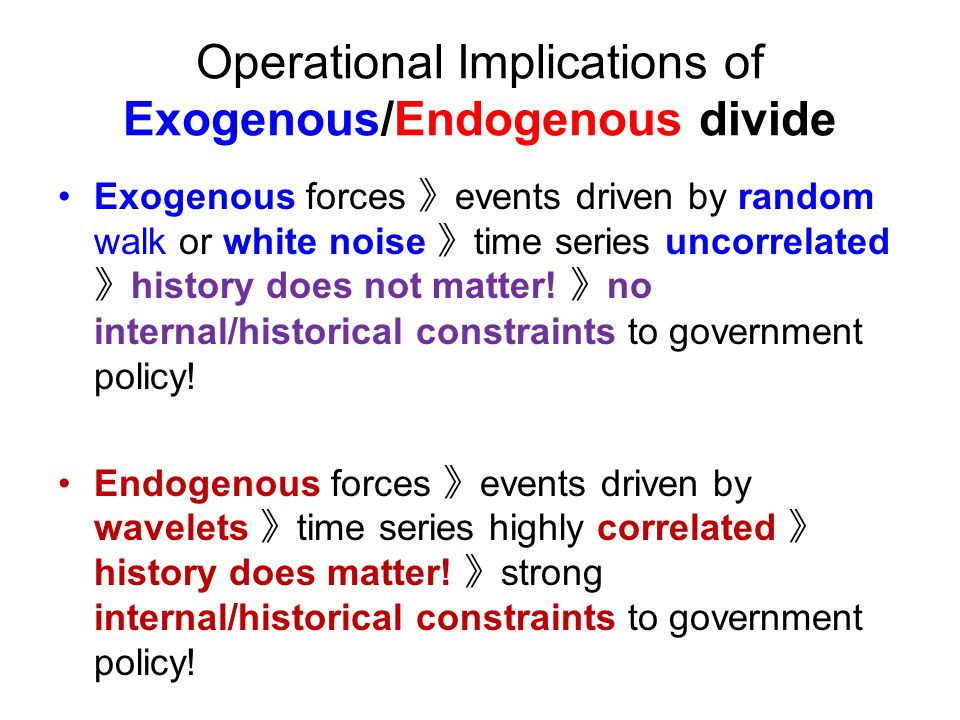 Operational Implications of Exogenous/Endogenous divide Exogenous forces events driven by random walk or white noise time series uncorrelated history does not matter.