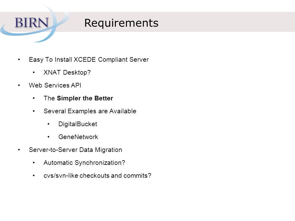 Requirements Easy To Install XCEDE Compliant Server XNAT Desktop? Web Services API The Simpler the Better Several Examples are Available DigitalBucket