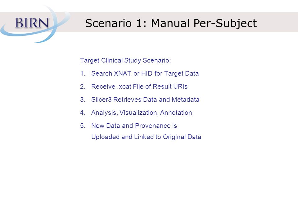 Scenario 1: Manual Per-Subject Target Clinical Study Scenario: 1.Search XNAT or HID for Target Data 2.Receive.xcat File of Result URIs 3.Slicer3 Retrieves Data and Metadata 4.Analysis, Visualization, Annotation 5.New Data and Provenance is Uploaded and Linked to Original Data