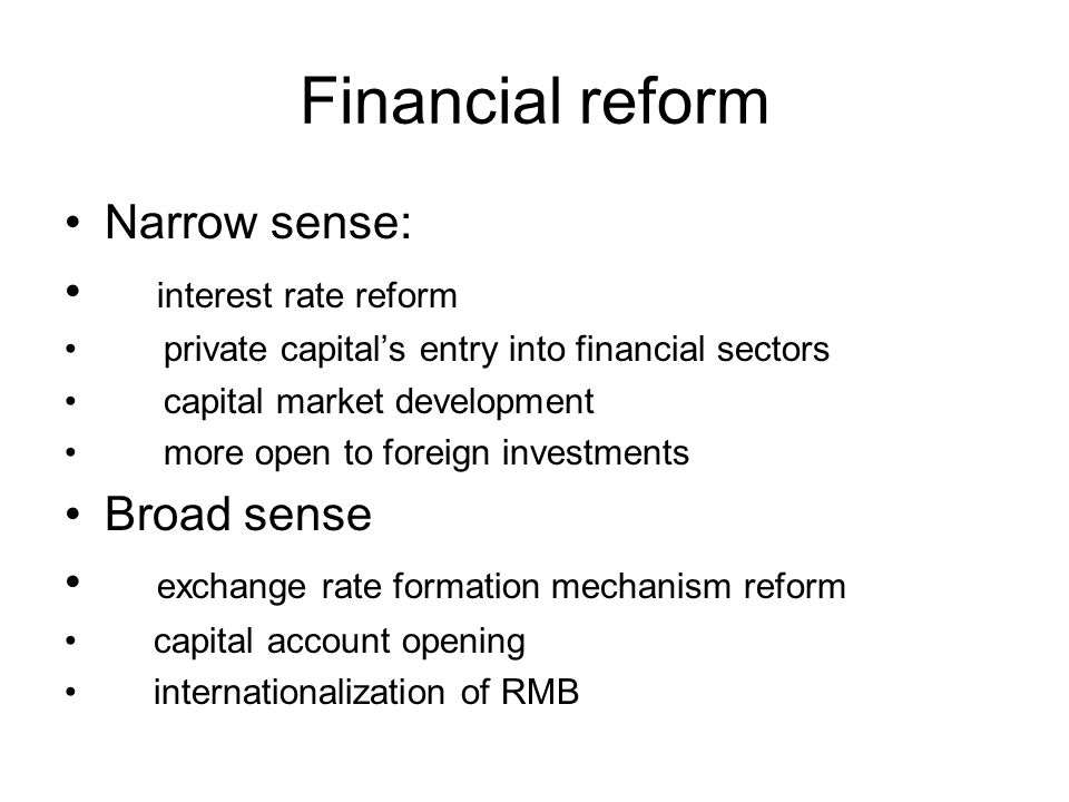Financial reform Narrow sense: interest rate reform private capitals entry into financial sectors capital market development more open to foreign investments Broad sense exchange rate formation mechanism reform capital account opening internationalization of RMB