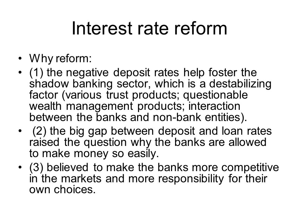 Interest rate reform Why reform: (1) the negative deposit rates help foster the shadow banking sector, which is a destabilizing factor (various trust products; questionable wealth management products; interaction between the banks and non-bank entities).
