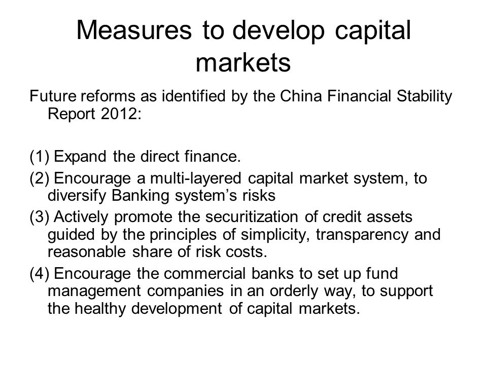 Measures to develop capital markets Future reforms as identified by the China Financial Stability Report 2012: (1) Expand the direct finance. (2) Enco
