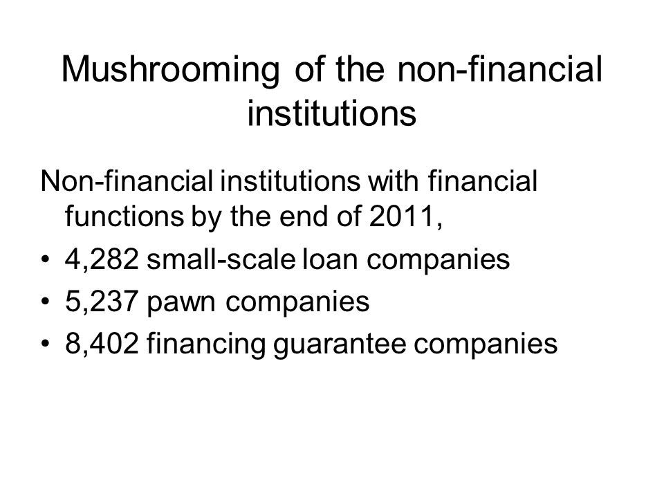 Mushrooming of the non-financial institutions Non-financial institutions with financial functions by the end of 2011, 4,282 small-scale loan companies 5,237 pawn companies 8,402 financing guarantee companies
