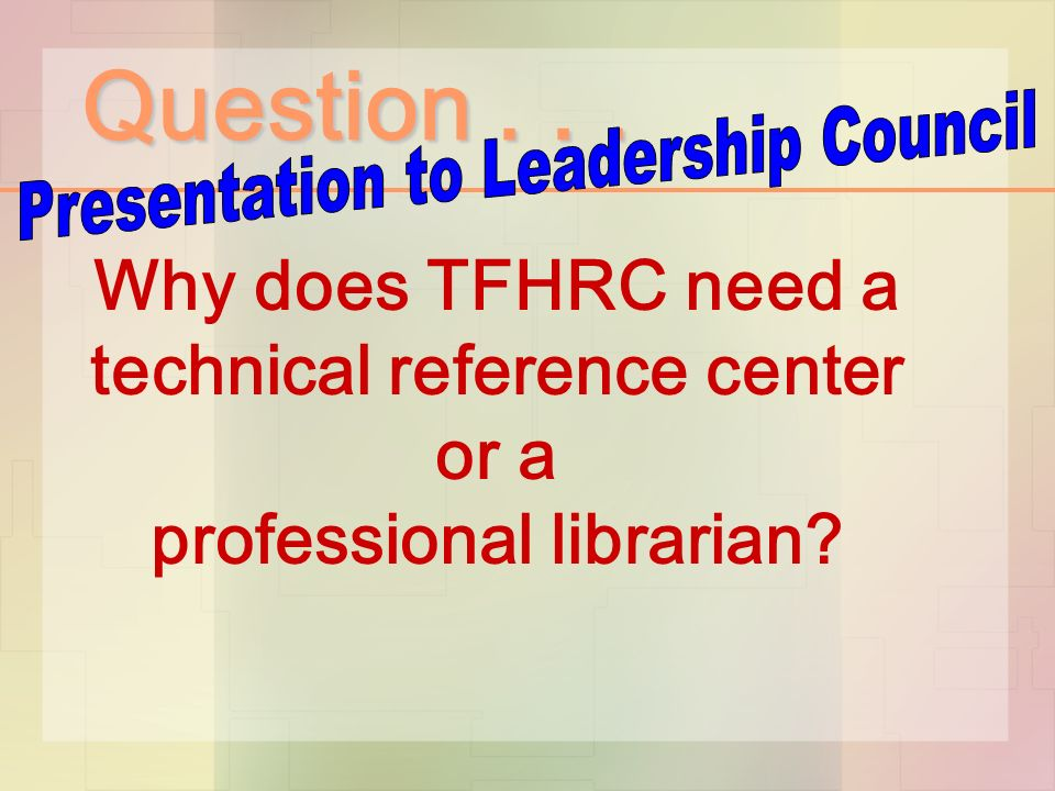 Question... Why does TFHRC need a technical reference center or a professional librarian