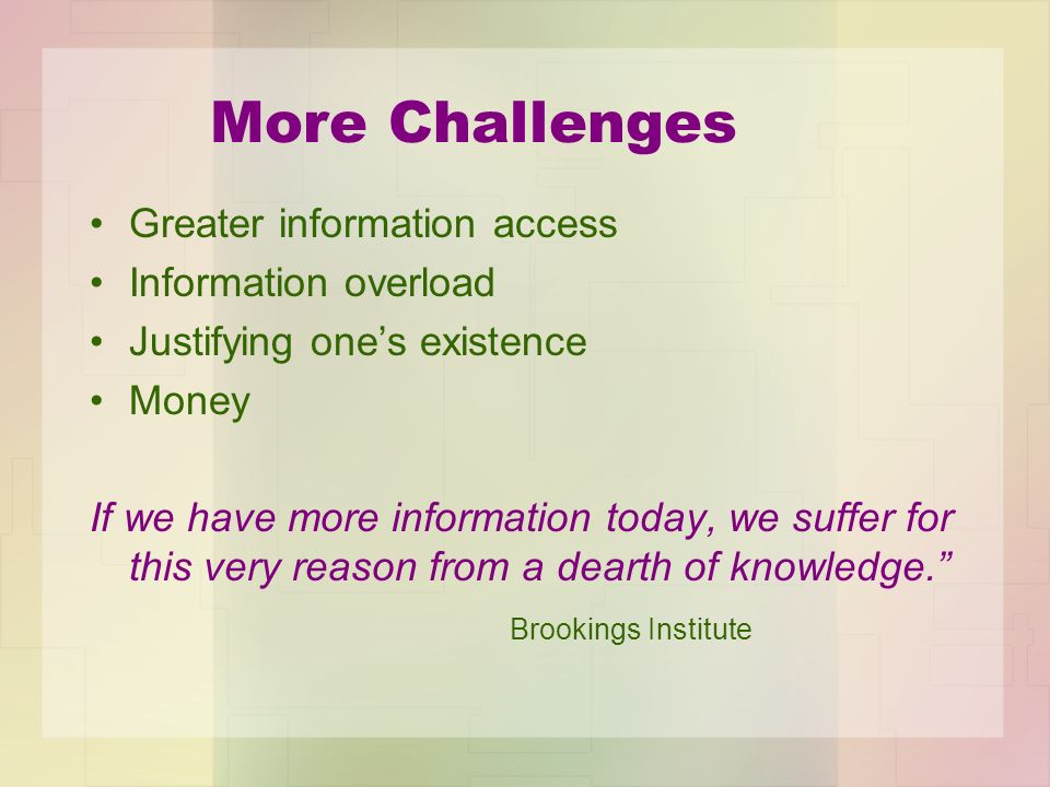 More Challenges Greater information access Information overload Justifying ones existence Money If we have more information today, we suffer for this very reason from a dearth of knowledge.