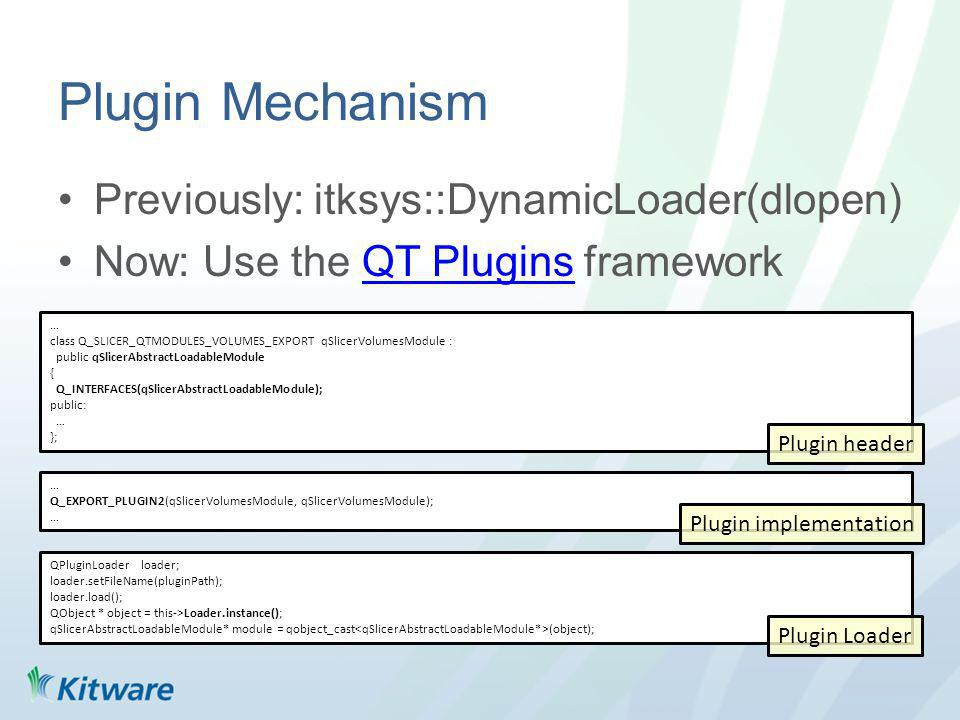 Plugin Mechanism Previously: itksys::DynamicLoader(dlopen) Now: Use the QT Plugins frameworkQT Plugins … class Q_SLICER_QTMODULES_VOLUMES_EXPORT qSlicerVolumesModule : public qSlicerAbstractLoadableModule { Q_INTERFACES(qSlicerAbstractLoadableModule); public: … }; … Q_EXPORT_PLUGIN2(qSlicerVolumesModule, qSlicerVolumesModule); … QPluginLoader loader; loader.setFileName(pluginPath); loader.load(); QObject * object = this->Loader.instance(); qSlicerAbstractLoadableModule* module = qobject_cast (object); Plugin Loader Plugin implementation Plugin header