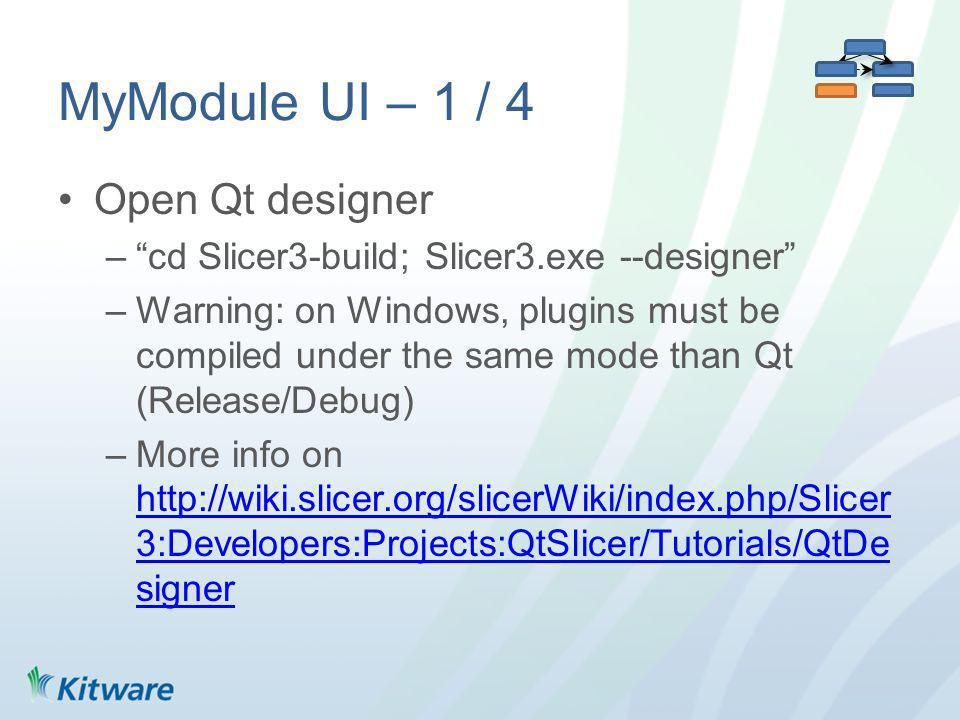 MyModule UI – 1 / 4 Open Qt designer –cd Slicer3-build; Slicer3.exe --designer –Warning: on Windows, plugins must be compiled under the same mode than Qt (Release/Debug) –More info on   3:Developers:Projects:QtSlicer/Tutorials/QtDe signer   3:Developers:Projects:QtSlicer/Tutorials/QtDe signer