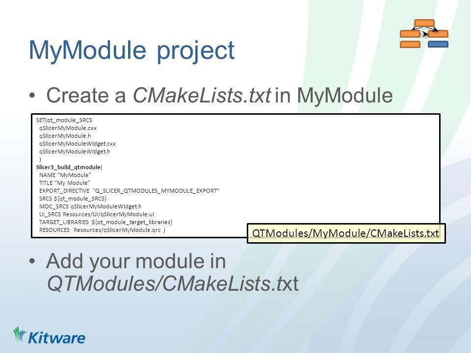 MyModule project Create a CMakeLists.txt in MyModule Add your module in QTModules/CMakeLists.txt SET(qt_module_SRCS qSlicerMyModule.cxx qSlicerMyModule.h qSlicerMyModuleWidget.cxx qSlicerMyModuleWidget.h ) Slicer3_build_qtmodule( NAME MyModule TITLE My Module EXPORT_DIRECTIVE Q_SLICER_QTMODULES_MYMODULE_EXPORT SRCS ${qt_module_SRCS} MOC_SRCS qSlicerMyModuleWidget.h UI_SRCS Resources/UI/qSlicerMyModule.ui TARGET_LIBRARIES ${qt_module_target_libraries} RESOURCES Resources/qSlicerMyModule.qrc ) QTModules/MyModule/CMakeLists.txt