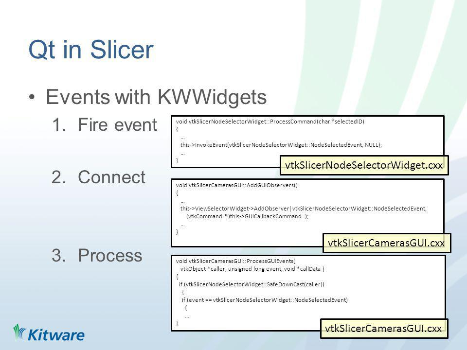 Qt in Slicer Events with KWWidgets 1.Fire event 2.Connect 3.Process void vtkSlicerCamerasGUI::AddGUIObservers() { … this->ViewSelectorWidget->AddObserver( vtkSlicerNodeSelectorWidget::NodeSelectedEvent, (vtkCommand *)this->GUICallbackCommand ); … } void vtkSlicerCamerasGUI::ProcessGUIEvents( vtkObject *caller, unsigned long event, void *callData ) { if (vtkSlicerNodeSelectorWidget::SafeDownCast(caller)) { if (event == vtkSlicerNodeSelectorWidget::NodeSelectedEvent) { … } void vtkSlicerNodeSelectorWidget::ProcessCommand(char *selectedID) { … this->InvokeEvent(vtkSlicerNodeSelectorWidget::NodeSelectedEvent, NULL); … } vtkSlicerNodeSelectorWidget.cxx vtkSlicerCamerasGUI.cxx