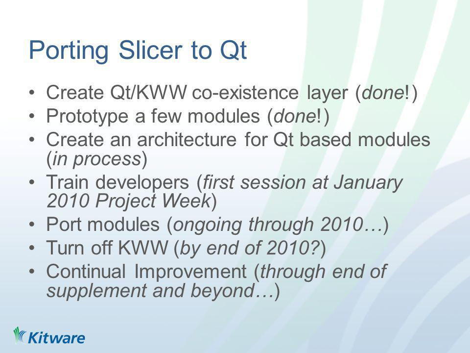 Porting Slicer to Qt Create Qt/KWW co-existence layer (done!) Prototype a few modules (done!) Create an architecture for Qt based modules (in process) Train developers (first session at January 2010 Project Week) Port modules (ongoing through 2010…) Turn off KWW (by end of 2010 ) Continual Improvement (through end of supplement and beyond…)