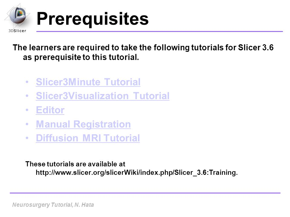 Prerequisites The learners are required to take the following tutorials for Slicer 3.6 as prerequisite to this tutorial. Slicer3Minute Tutorial Slicer