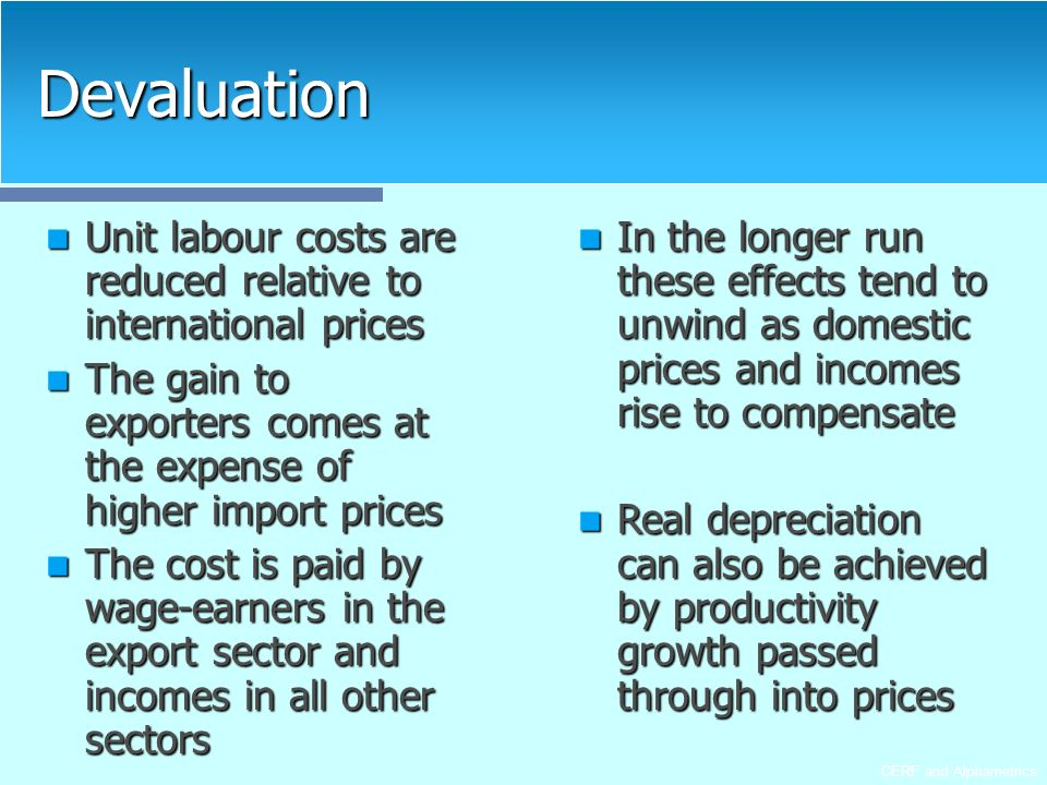 CERF and Alphametrics Devaluation Unit labour costs are reduced relative to international prices Unit labour costs are reduced relative to international prices The gain to exporters comes at the expense of higher import prices The gain to exporters comes at the expense of higher import prices The cost is paid by wage-earners in the export sector and incomes in all other sectors The cost is paid by wage-earners in the export sector and incomes in all other sectors In the longer run these effects tend to unwind as domestic prices and incomes rise to compensate In the longer run these effects tend to unwind as domestic prices and incomes rise to compensate Real depreciation can also be achieved by productivity growth passed through into prices Real depreciation can also be achieved by productivity growth passed through into prices