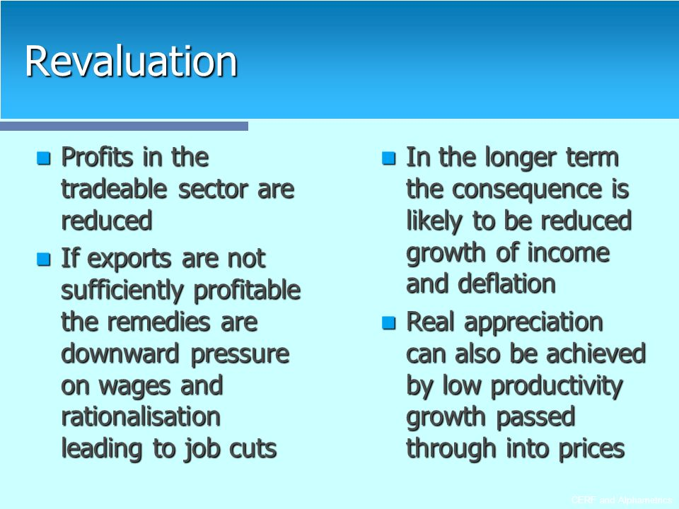 CERF and Alphametrics Revaluation Profits in the tradeable sector are reduced Profits in the tradeable sector are reduced If exports are not sufficiently profitable the remedies are downward pressure on wages and rationalisation leading to job cuts If exports are not sufficiently profitable the remedies are downward pressure on wages and rationalisation leading to job cuts In the longer term the consequence is likely to be reduced growth of income and deflation In the longer term the consequence is likely to be reduced growth of income and deflation Real appreciation can also be achieved by low productivity growth passed through into prices Real appreciation can also be achieved by low productivity growth passed through into prices