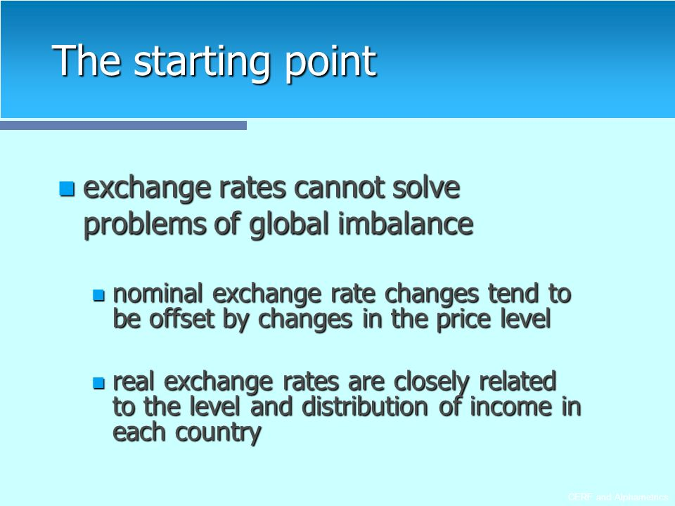 CERF and Alphametrics The starting point exchange rates cannot solve problems of global imbalance exchange rates cannot solve problems of global imbalance nominal exchange rate changes tend to be offset by changes in the price level nominal exchange rate changes tend to be offset by changes in the price level real exchange rates are closely related to the level and distribution of income in each country real exchange rates are closely related to the level and distribution of income in each country