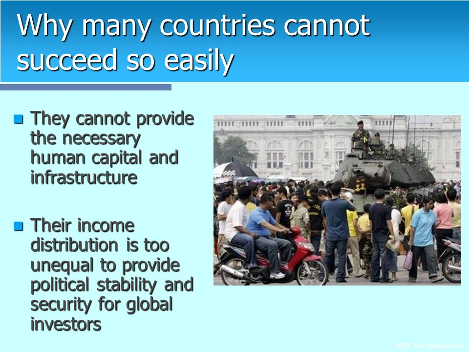 CERF and Alphametrics Why many countries cannot succeed so easily They cannot provide the necessary human capital and infrastructure They cannot provide the necessary human capital and infrastructure Their income distribution is too unequal to provide political stability and security for global investors Their income distribution is too unequal to provide political stability and security for global investors