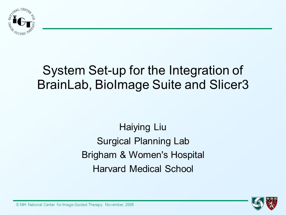 © NIH National Center for Image-Guided Therapy, November, 2008 System Set-up for the Integration of BrainLab, BioImage Suite and Slicer3 Haiying Liu S