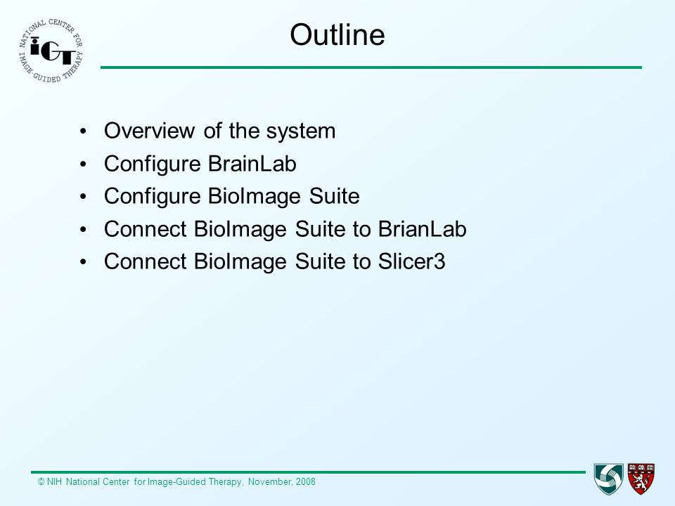 © NIH National Center for Image-Guided Therapy, November, 2008 Outline Overview of the system Configure BrainLab Configure BioImage Suite Connect BioImage Suite to BrianLab Connect BioImage Suite to Slicer3